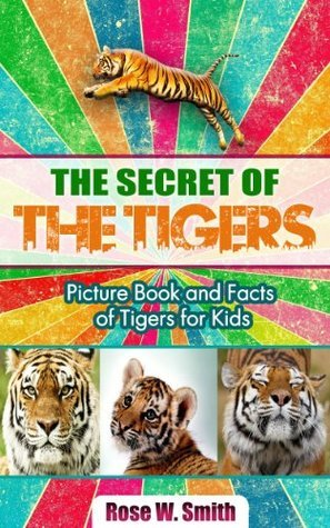 The Secret of Tigers: Picture Book and Facts of Tigers for Kids Rose W. Smith
