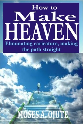 How To Make Heaven: Eliminating Caricature, Making The Path Straight (Fulfilled Life, #1) Moses A. Ojute