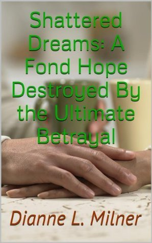 Shattered Dreams: A Fond Hope Destroyed By the Ultimate Betrayal Dianne L. Milner