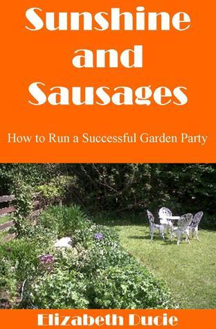 Sunshine and Sausages: How To Run A Successful Garden Party Elizabeth Ducie