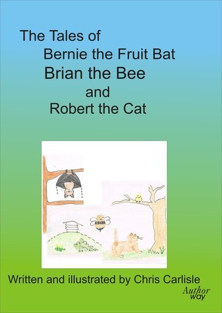 The Tales of Bernie the Fruit Bat, Brian the Bee and Robert the Cat  by  Chris Carlisle