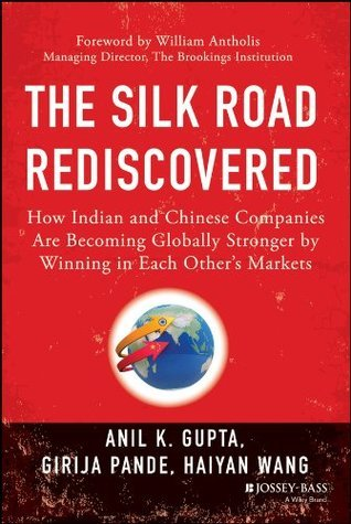 The Silk Road Rediscovered: How Indian and Chinese Companies Are Becoming Globally Stronger  by  Winning in Each Others Markets by Anil K. Gupta