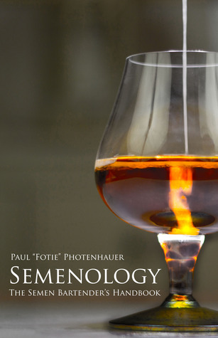 Semenology: The Semen Bartenders Handbook  by  Paul Photenhauer