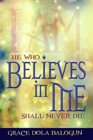 He Who Believes In Me Shall Never Die  by  Grace Dola Balogun