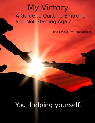 My Victory: A Guide to Quitting Smoking and Not Starting Again. Daniel M. Davidson