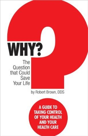 Why? The question that could save your life: A Guide to Taking Control of Your Health and Your Health Care  by  Robert   Brown