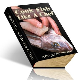 How To Cook Fish Like A Chef: Solid, Proven Steps To Help You Learn How To Create The Delicious Fish Dishes Youve Always Wanted! AAA+++  by  Manuel Ortiz Braschi