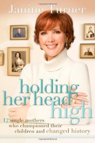 Holding Her Head High: 12 Single Mothers Who Championed Their Children and Changed History  by  Janine Turner