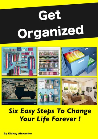 Get Organized: Six Easy Steps To Change Your Life Forever Kiakay Alexander