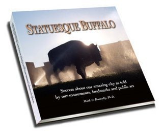 Statuesque Buffalo: Secrets about our amazing city as told  by  our monuments, landmarks and public art by Mark D. Donnelly