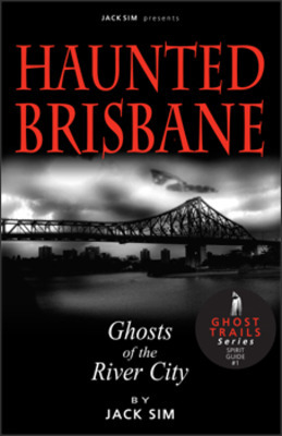 Haunted Brisbane: Ghosts of the River City  by  Jack Sim