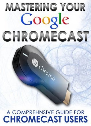 Mastering Your Google Chromecast: A Comprehensive Guide For Chromecast Users  by  Rico Books