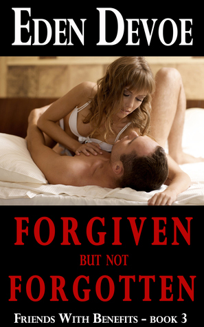 Forgiven But Not Forgotten (Friends With Benefits - Book 3)  by  Eden Devoe
