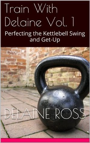 Train With Delaine Vol. 1: Perfecting the Kettlebell Swing and Get-Up Delaine Ross