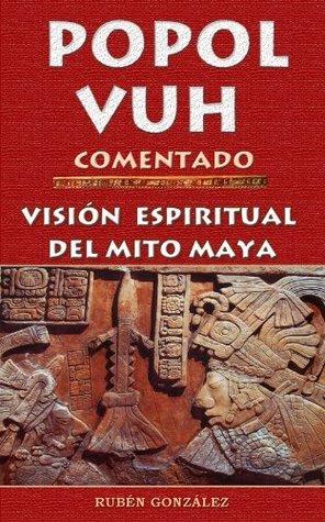 POPOL VUH COMENTADO. VISION ESPIRITUAL DEL MITO MAYA Ruben Gonzalez