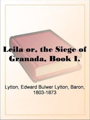 Leila or, the Siege of Granada, Book I. Edward Bulwer-Lytton