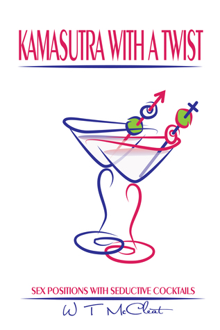 Kamasutra with a Twist: Sex Positions with Seductive Cocktails  by  W T McCleat