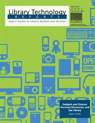 Gadgets and Gizmos: Personal Electronics and the Library (Library Technology Reports) Jason Griffey