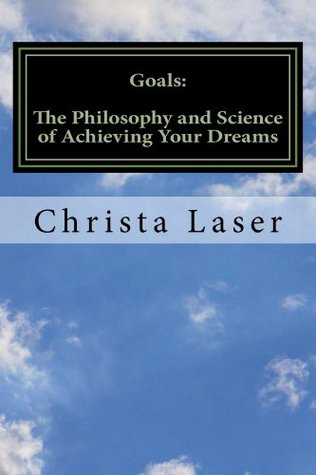 Goals: The Philosophy and Science of Achieving Your Dreams  by  Christa Laser