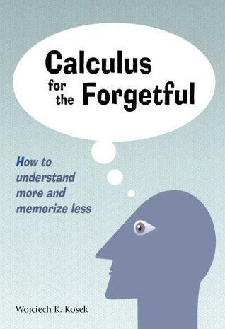 Calculus for the Forgetful: How to Understand More and Memorize Less Wojciech Kosek