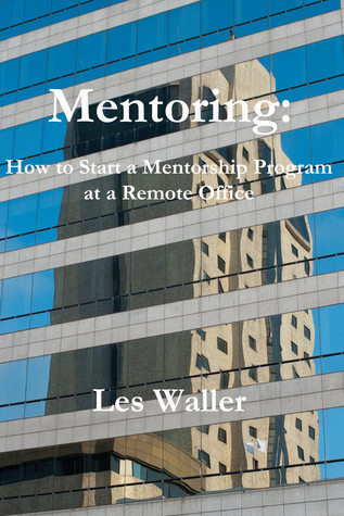 Mentoring: How to Start a Mentorship Program at a Remote Office  by  Lester Waller