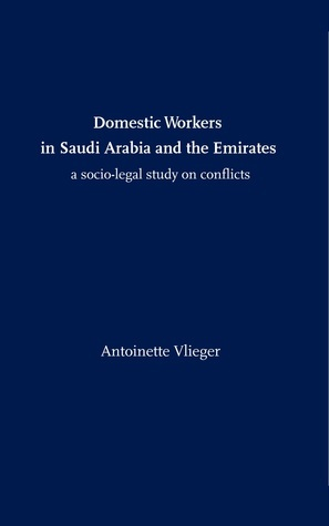 Domestic Workers in Saudi Arabia and the Emirates: A Socio-legal Study on Conflicts  by  Antoinette Vlieger