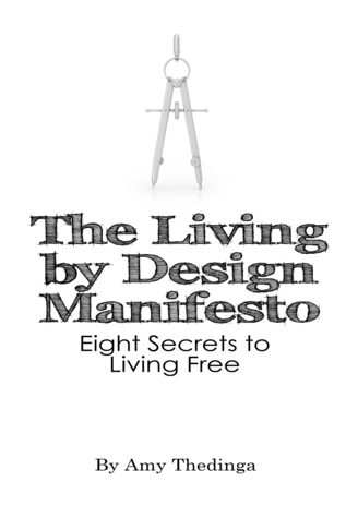 The Living  by  Design Manifesto: Eight Secrets to Living Free by Amy Thedinga