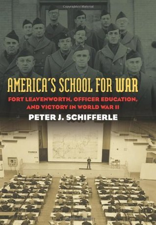 Americas School for War: Fort Leavenworth, Officer Education, and Victory in World War II Peter J. Schifferle