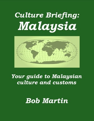 Culture Briefing: Malaysia - Your guide to Malaysian culture and customs  by  Bob Martin