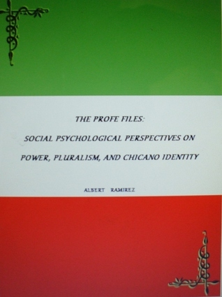 The Profe Files: Social Psychological Perspectives On Power, Pluralism, And Chicano Identity  by  Albert Ramirez