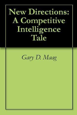 New Directions: A Competitive Intelligence Tale  by  Gary D. Maag