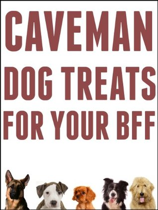 Caveman Dog Treats For Your BFF: Easy Step-By-Step Instructions For Making All Natural Dog Treats Using REAL Food And Your Dehydrator Bill Bradley