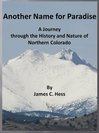 Another Name for Paradise: A Journey through the History and Nature of Northern Colorado  by  James Hess