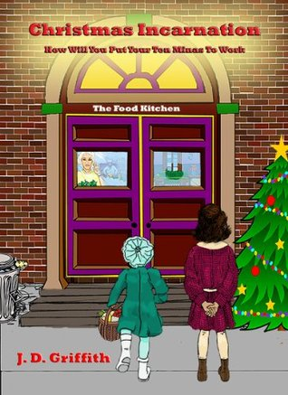 Christmas Incarnation How Will You Put Your Ten Minas to Work?  by  J. D. Griffith