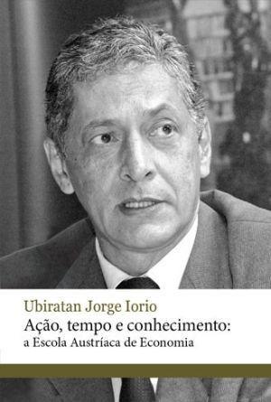 Ação, Tempo e Conhecimento: a Escola Austríaca de Economia Ubiratan Jorge Iorio