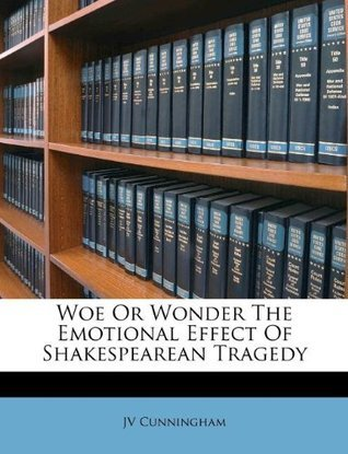 Woe Or Wonder The Emotional Effect Of Shakespearean Tragedy  by  J.V. Cunningham
