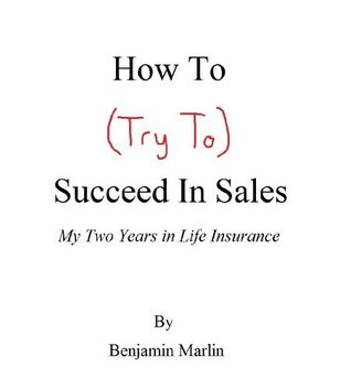 How To (Try To) Succeed In Sales: My Two Years in Life Insurance  by  Benjamin Marlin
