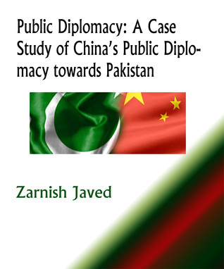 Public Diplomacy: A Case Study of China's Public Diplomacy towards Pakistan  by  Zarnish Javed