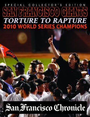 Torture To Rapture - San Francisco Giants 2010 World Series Champions  by  San Francisco Chronicle