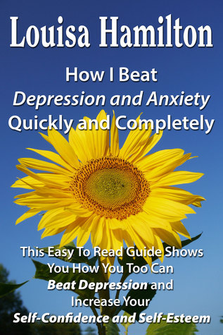 How I Beat Depression Quickly And Completely  by  Louisa Hamilton
