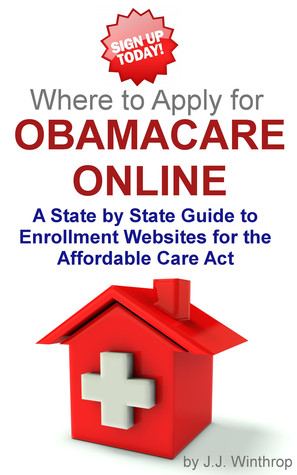 Where to Apply for Obamacare Online: A State  by  State Guide by J.J. Winthrop