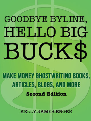 Goodbye Byline, Hello Big Bucks: Make Money Ghostwriting Books, Articles, Blogs, and More, Second Edition  by  Kelly James-Enger