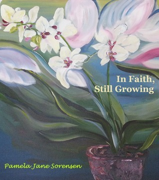 In Faith, Still Growing  by  Pamela Jane Sorensen