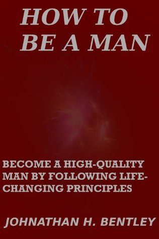 How to Be a Man: Become a High-Quality Man Following Life-Changing Principles by Johnathan H. Bentley