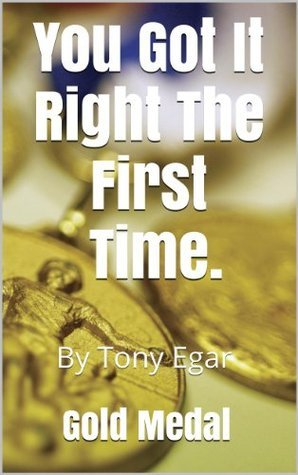 You Got it Right the First Time.: A Gold Medal Moment. Tony Egar
