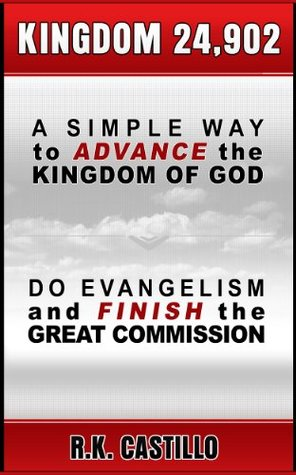 Kingdom 24,902: A Simple Way To Advance the Kingdom of God, Do Evangelism & Finish the Great Commission  by  R.K. Castillo