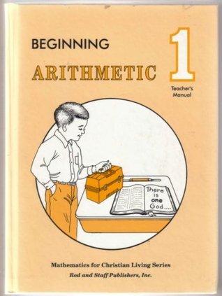 Beginning Arithmetic 1 Teachers Manual Mathematics for Christian Living Series (Mathematics for Christian Living Series) Rod and Staff Publishers