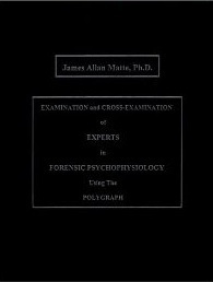 Examination and Cross-Examination of Experts in Forensic Psychophysiology Using the Polygraph  by  James Allan Matte