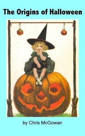 The Origins of Halloween: A Brief History of Samhain, All Hallows Eve and Our Current Spooky Celebration  by  Chris McGowan