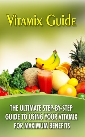 Vitamix Guide: The Ultimate Step-By-Step Guide To Using Your Vitamix For Maximum Benefits Mason Stafford